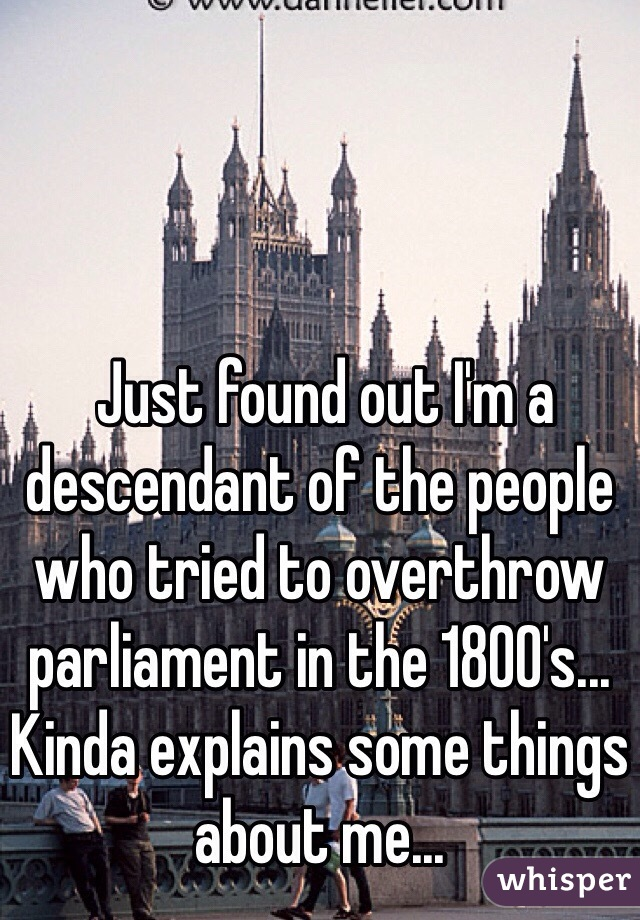 Just found out I'm a descendant of the people who tried to overthrow parliament in the 1800's... Kinda explains some things about me...