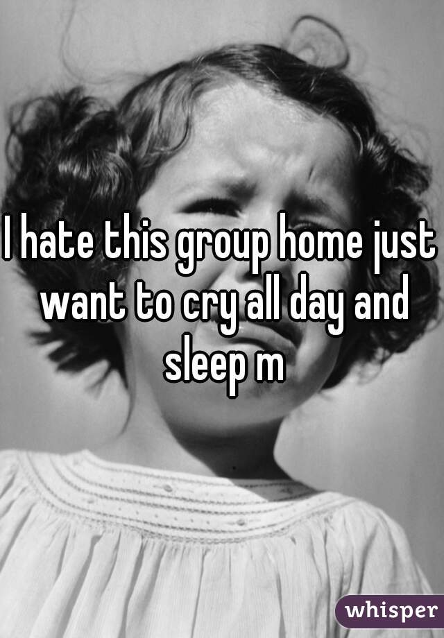 I hate this group home just want to cry all day and sleep m
