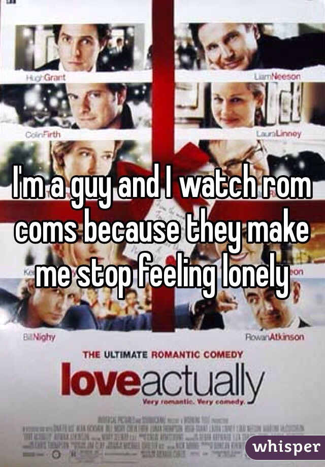 I'm a guy and I watch rom coms because they make me stop feeling lonely