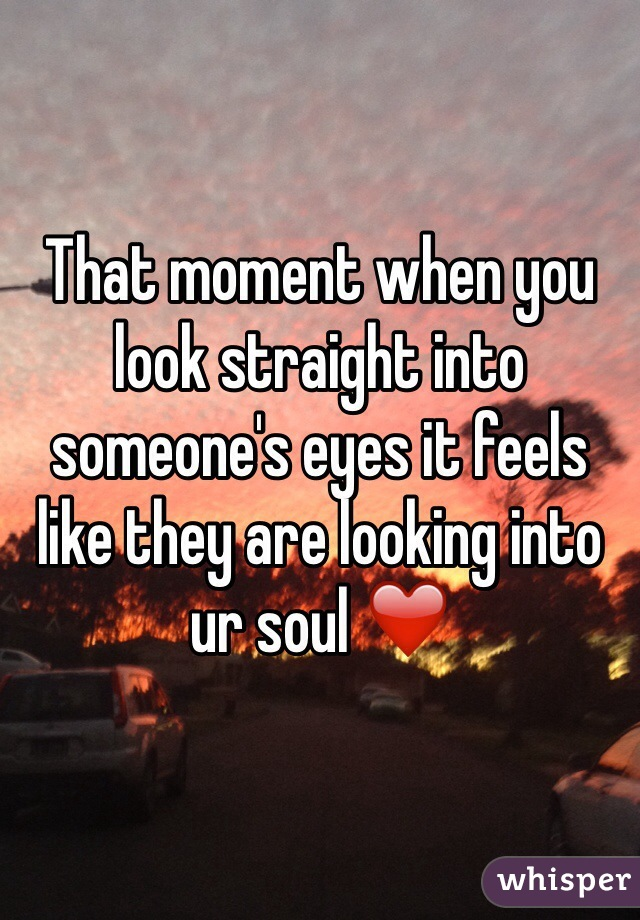 That moment when you look straight into someone's eyes it feels like they are looking into ur soul ❤️