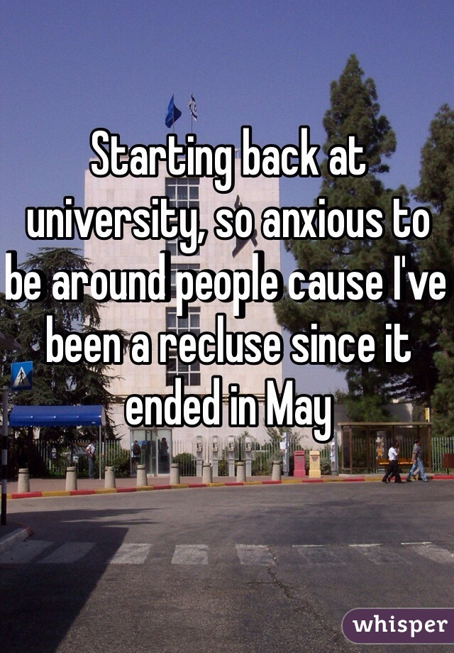 Starting back at university, so anxious to be around people cause I've been a recluse since it ended in May