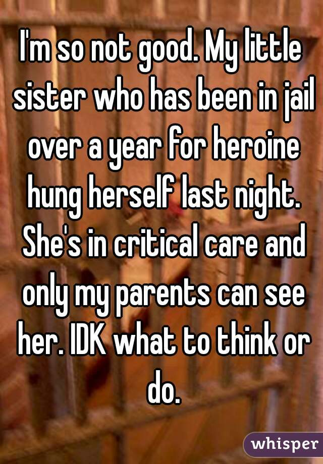 I'm so not good. My little sister who has been in jail over a year for heroine hung herself last night. She's in critical care and only my parents can see her. IDK what to think or do.