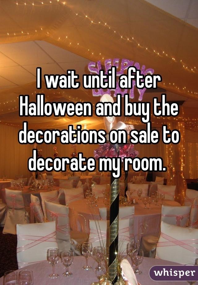 I wait until after Halloween and buy the decorations on sale to decorate my room.