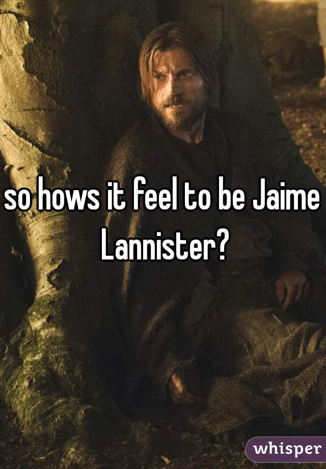 so hows it feel to be Jaime Lannister?