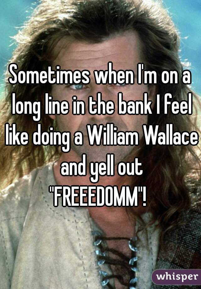 """Sometimes when I'm on a long line in the bank I feel like doing a William Wallace and yell out """"FREEEDOMM""""!"""