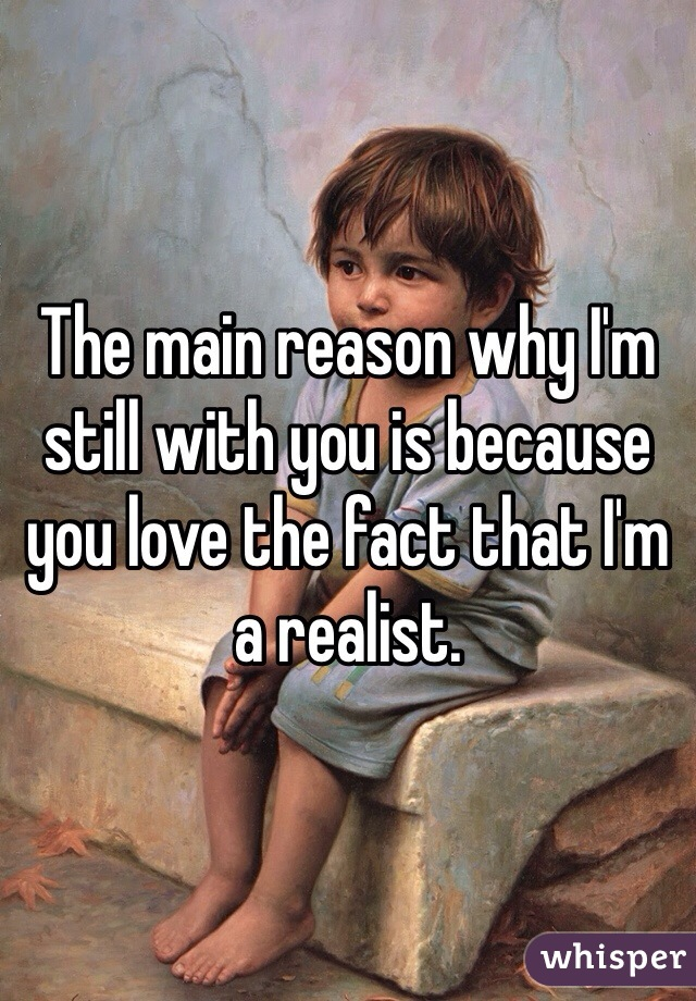 The main reason why I'm still with you is because you love the fact that I'm a realist.
