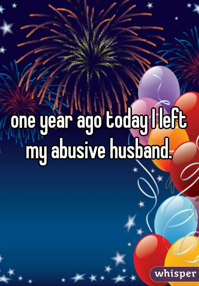 one year ago today I left my abusive husband.