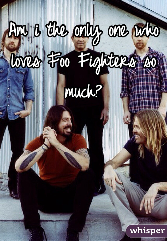 Am i the only one who loves Foo Fighters so much?