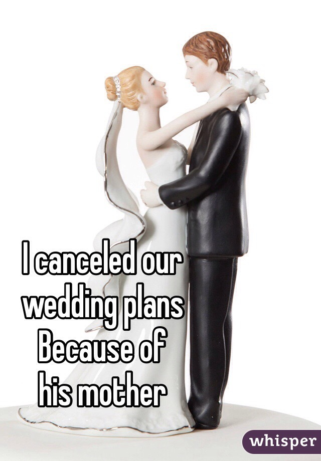 I canceled our wedding plans Because of  his mother