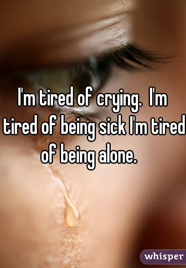 I'm tired of crying.  I'm tired of being sick I'm tired of being alone.
