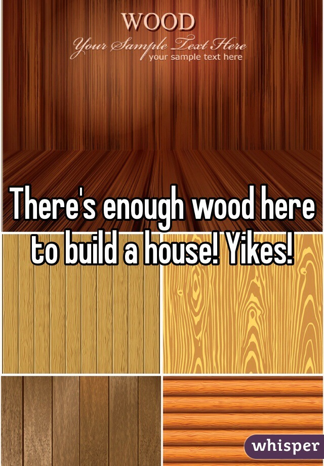 There's enough wood here to build a house! Yikes!