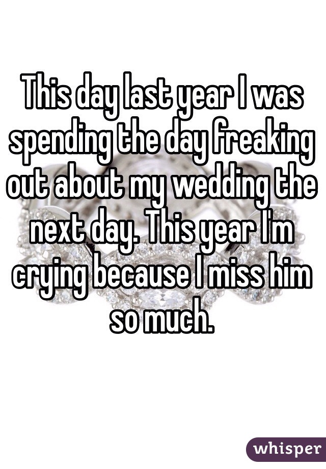 This day last year I was spending the day freaking out about my wedding the next day. This year I'm crying because I miss him so much.