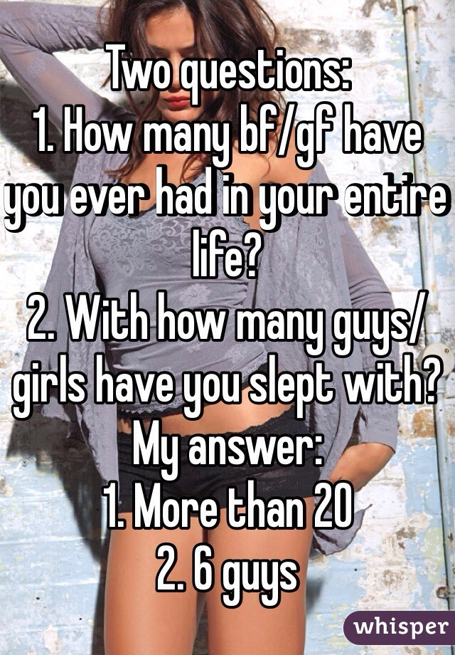 Two questions: 1. How many bf/gf have you ever had in your entire life?  2. With how many guys/girls have you slept with?  My answer:  1. More than 20 2. 6 guys