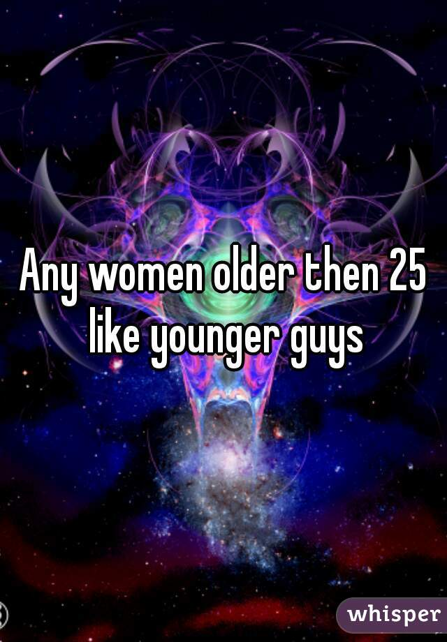 Any women older then 25 like younger guys