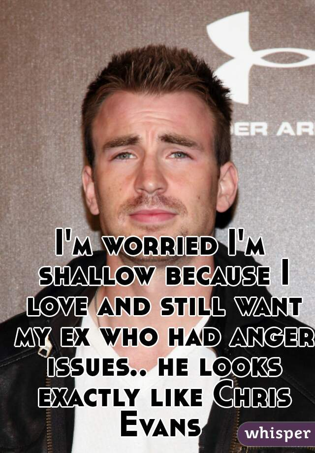 I'm worried I'm shallow because I love and still want my ex who had anger issues.. he looks exactly like Chris Evans