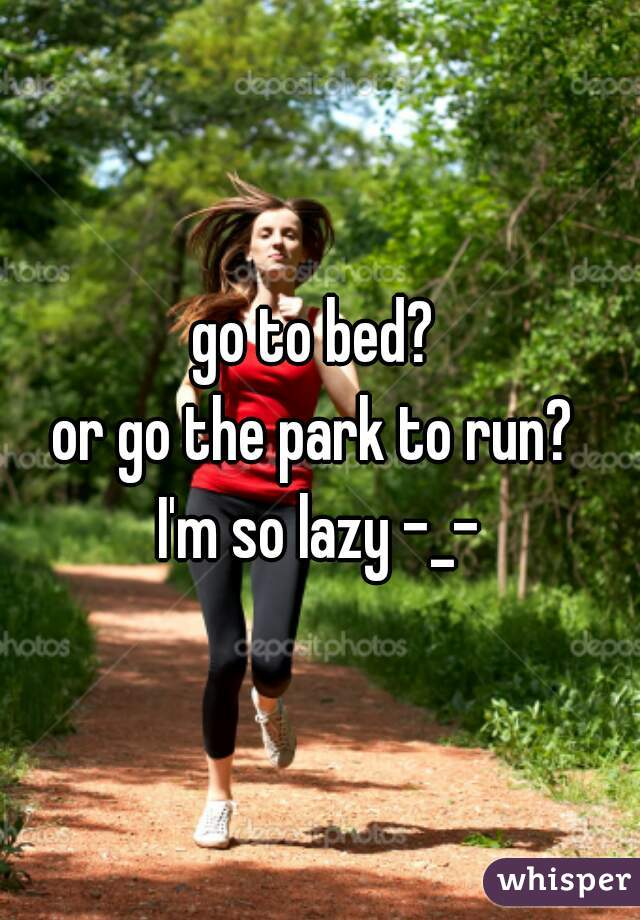 go to bed?  or go the park to run?  I'm so lazy -_-