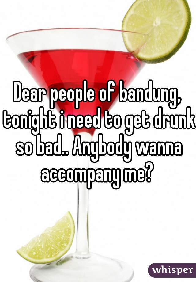 Dear people of bandung, tonight i need to get drunk so bad.. Anybody wanna accompany me?
