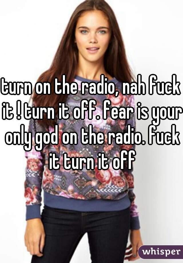 turn on the radio, nah fuck it ! turn it off. fear is your only god on the radio. fuck it turn it off