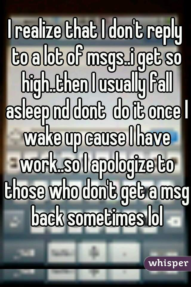 I realize that I don't reply to a lot of msgs..i get so high..then I usually fall asleep nd dont  do it once I wake up cause I have work..so I apologize to those who don't get a msg back sometimes lol