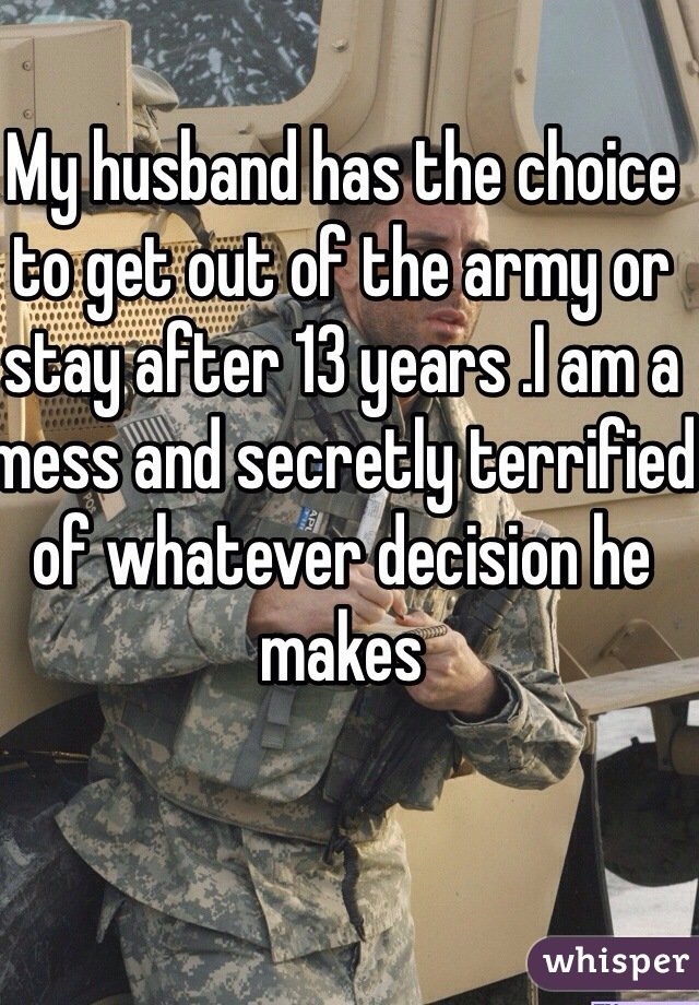 My husband has the choice to get out of the army or stay after 13 years .I am a mess and secretly terrified of whatever decision he makes