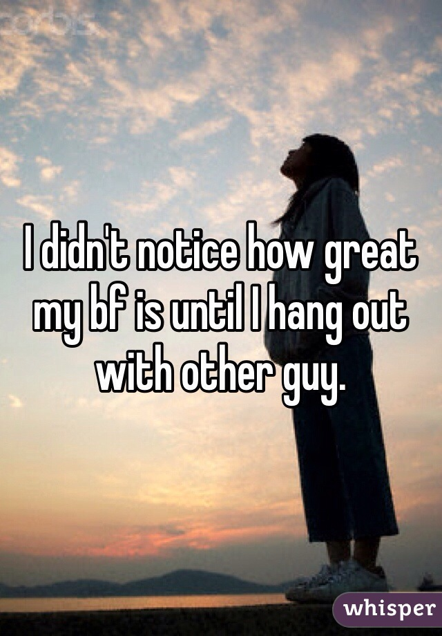 I didn't notice how great my bf is until I hang out with other guy.