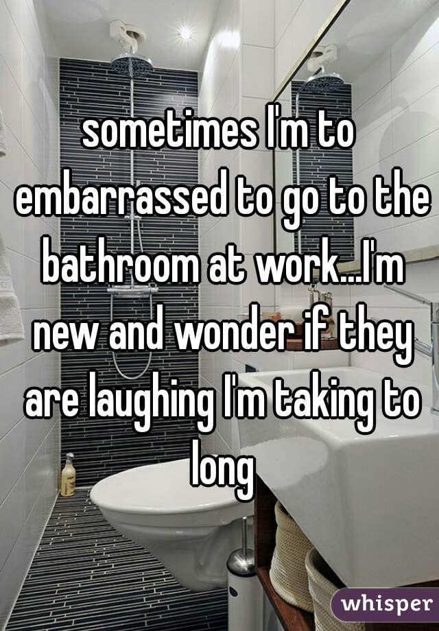 sometimes I'm to embarrassed to go to the bathroom at work...I'm new and wonder if they are laughing I'm taking to long