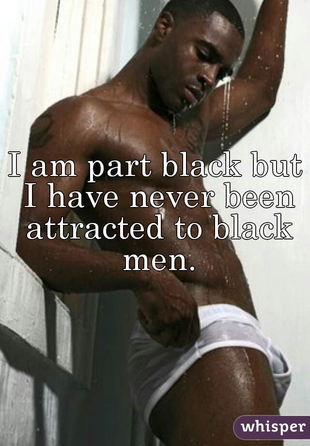 I am part black but I have never been attracted to black men.