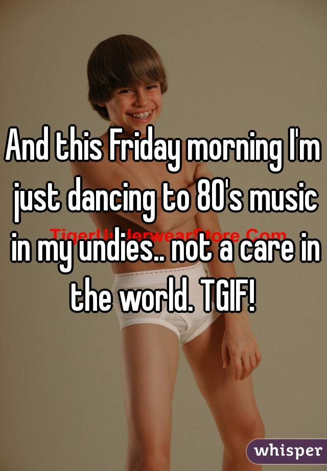 And this Friday morning I'm just dancing to 80's music in my undies.. not a care in the world. TGIF!