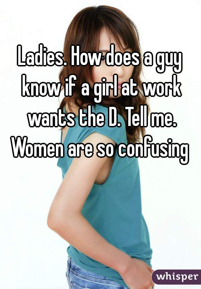 Ladies. How does a guy know if a girl at work wants the D. Tell me. Women are so confusing