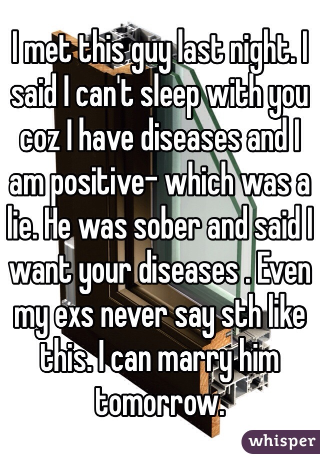 I met this guy last night. I said I can't sleep with you coz I have diseases and I am positive- which was a lie. He was sober and said I want your diseases . Even my exs never say sth like this. I can marry him tomorrow.
