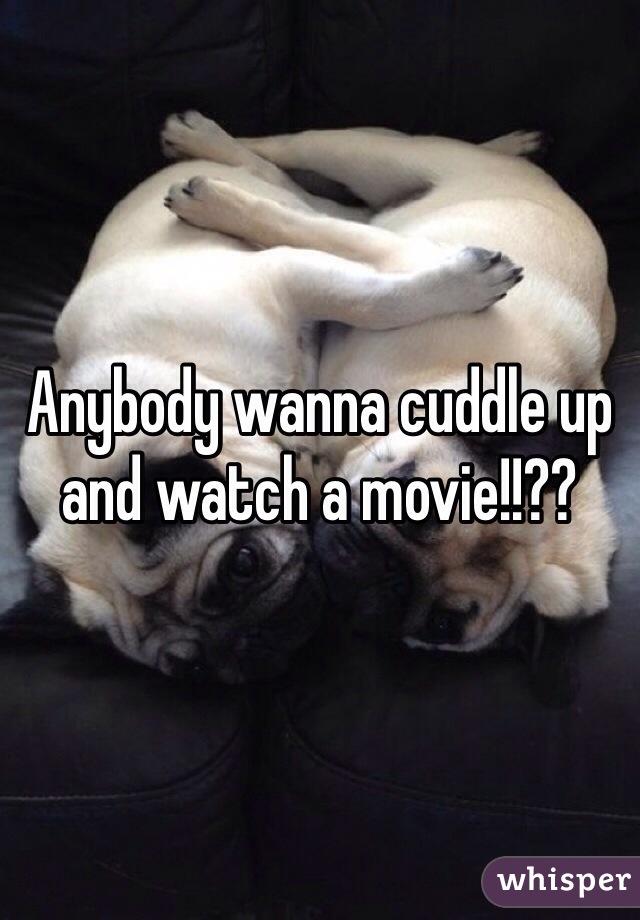 Anybody wanna cuddle up and watch a movie!!??