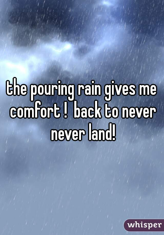the pouring rain gives me comfort !  back to never never land!