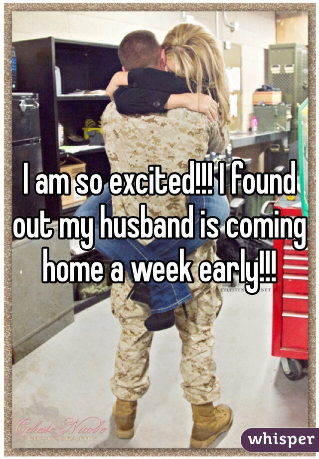I am so excited!!! I found out my husband is coming home a week early!!!
