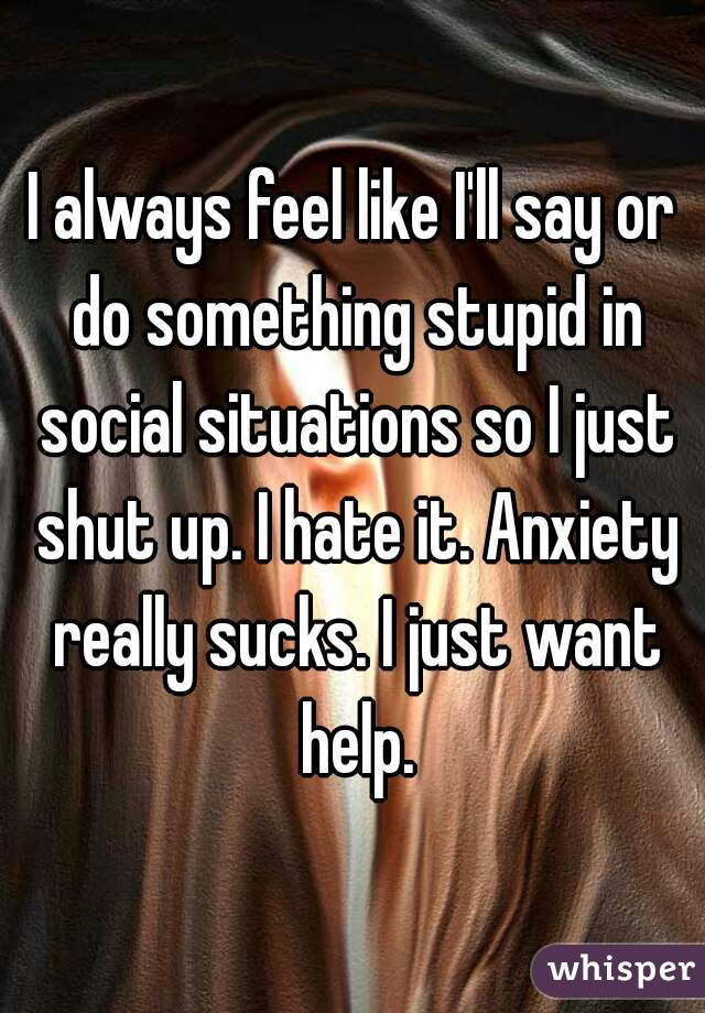 I always feel like I'll say or do something stupid in social situations so I just shut up. I hate it. Anxiety really sucks. I just want help.