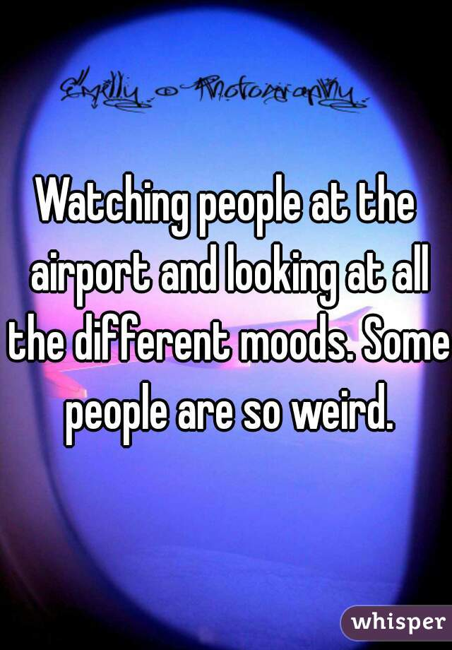Watching people at the airport and looking at all the different moods. Some people are so weird.