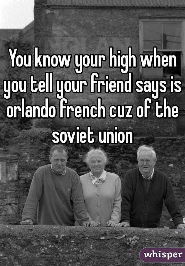 You know your high when you tell your friend says is orlando french cuz of the soviet union
