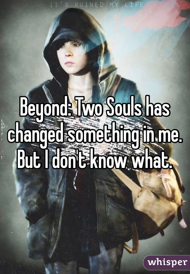 Beyond: Two Souls has changed something in me. But I don't know what.
