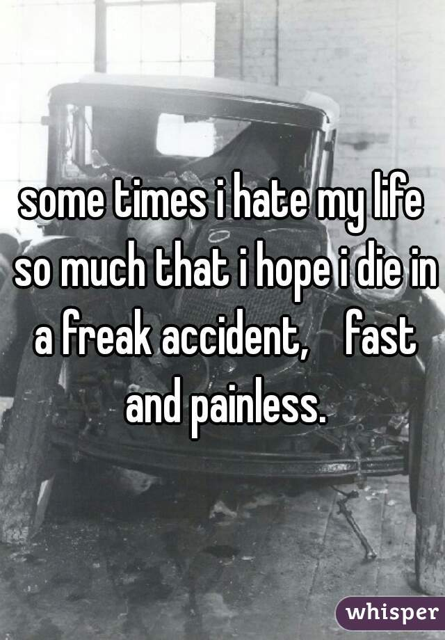 some times i hate my life so much that i hope i die in a freak accident,    fast and painless.