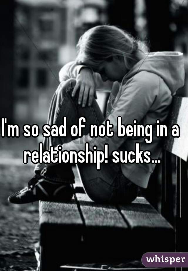 I'm so sad of not being in a relationship! sucks...