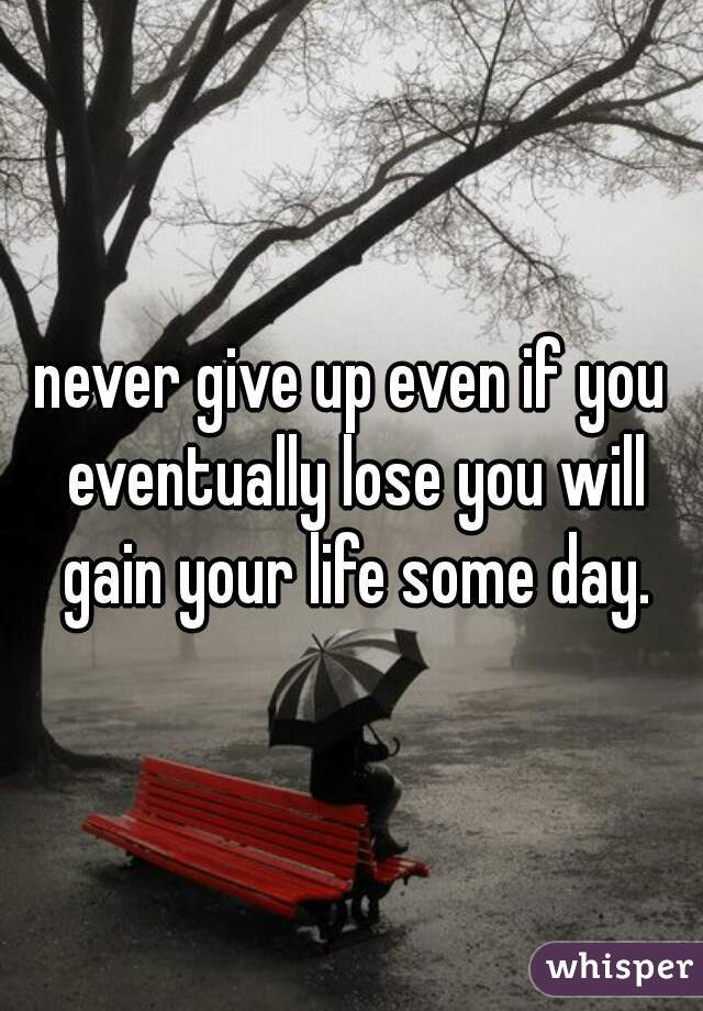 never give up even if you eventually lose you will gain your life some day.