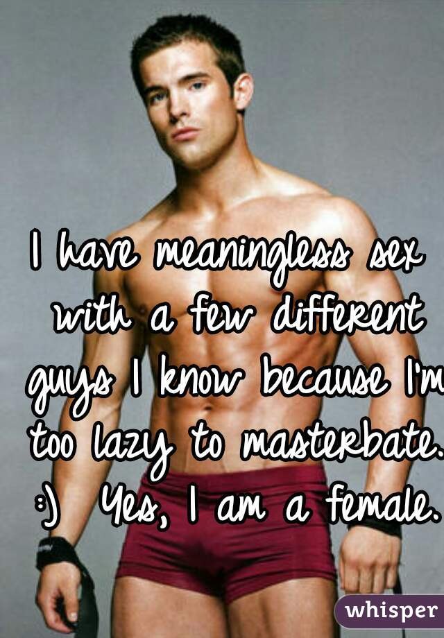 I have meaningless sex with a few different guys I know because I'm too lazy to masterbate. :)  Yes, I am a female.