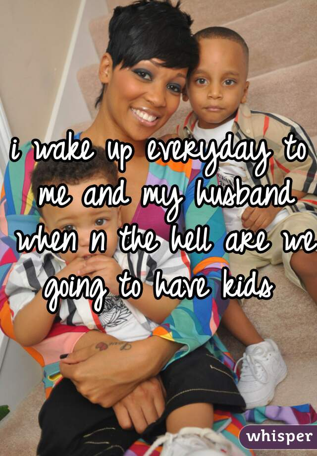 i wake up everyday to me and my husband when n the hell are we going to have kids