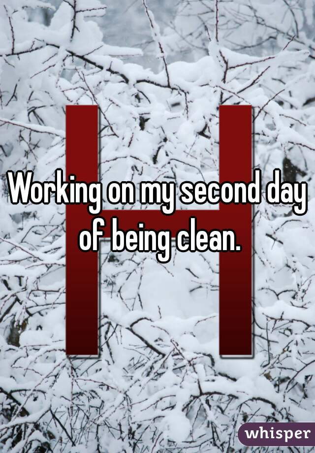 Working on my second day of being clean.