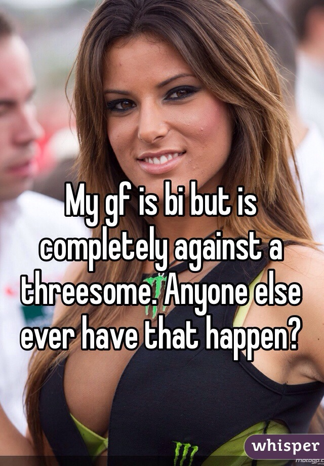 My gf is bi but is completely against a threesome. Anyone else ever have that happen?