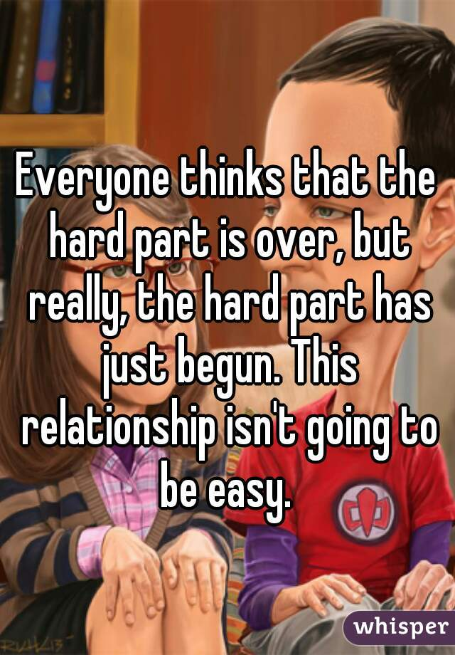 Everyone thinks that the hard part is over, but really, the hard part has just begun. This relationship isn't going to be easy.
