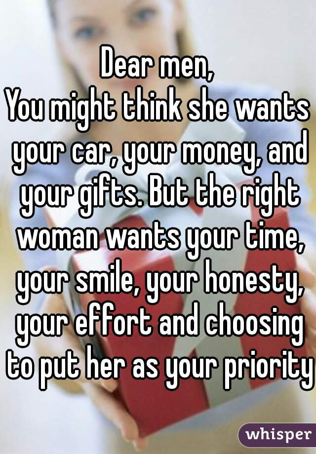 Dear men, You might think she wants your car, your money, and your gifts. But the right woman wants your time, your smile, your honesty, your effort and choosing to put her as your priority