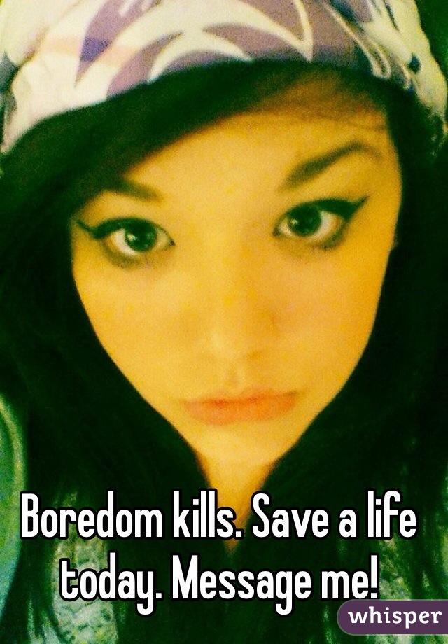 Boredom kills. Save a life today. Message me!