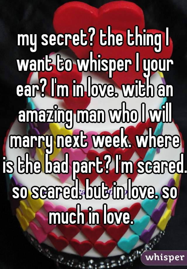 my secret? the thing I want to whisper I your ear? I'm in love. with an amazing man who I will marry next week. where is the bad part? I'm scared. so scared. but in love. so much in love.