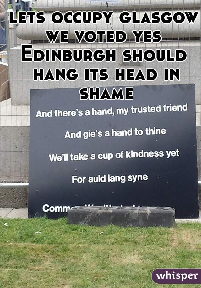 lets occupy glasgow we voted yes  Edinburgh should hang its head in shame
