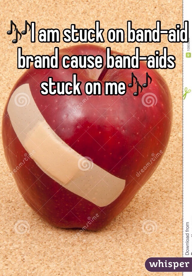 🎶I am stuck on band-aid brand cause band-aids stuck on me🎶